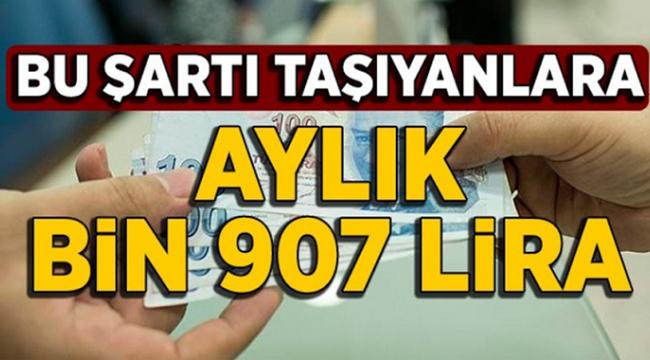 Bu Şartı Taşıyanlara Aylık Bin 907 Lira Alacak! Kaynak: Bu Şartı Taşıyanlara Aylık Bin 907 Lira Alacak!